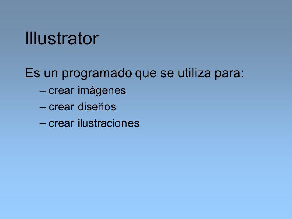 Illustrator Es un programado que se utiliza para: –crear imágenes –crear diseños –crear ilustraciones