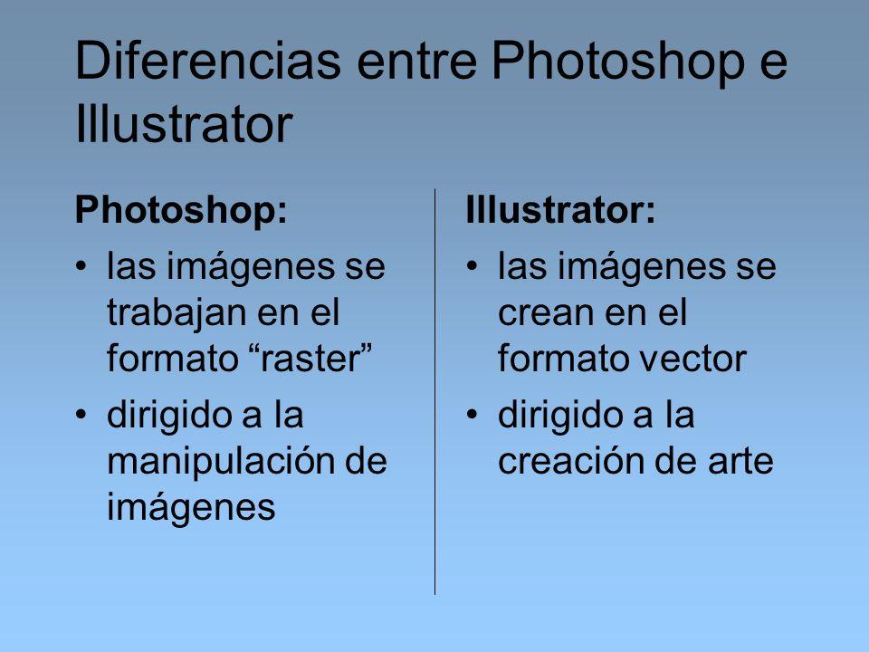 Diferencias entre Photoshop e Illustrator Photoshop: las imágenes se trabajan en el formato raster dirigido a la manipulación de imágenes Illustrator: