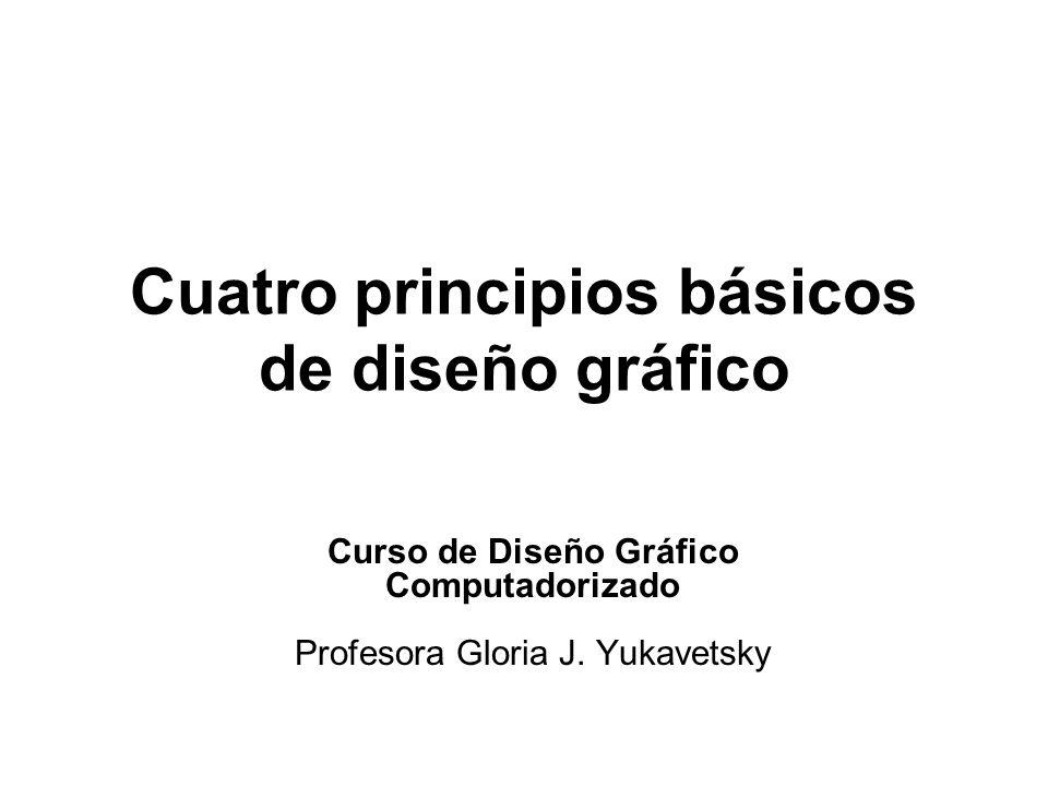 Cuatro principios básicos de diseño gráfico Curso de Diseño Gráfico Computadorizado Profesora Gloria J. Yukavetsky