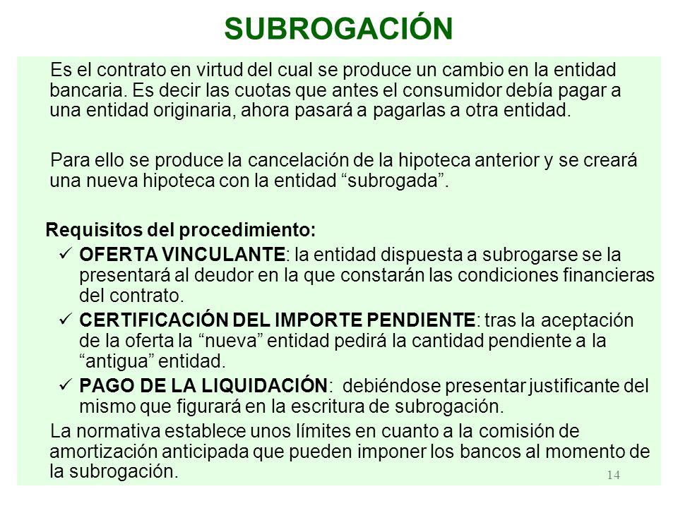 14 SUBROGACIÓN Es el contrato en virtud del cual se produce un cambio en la entidad bancaria. Es decir las cuotas que antes el consumidor debía pagar