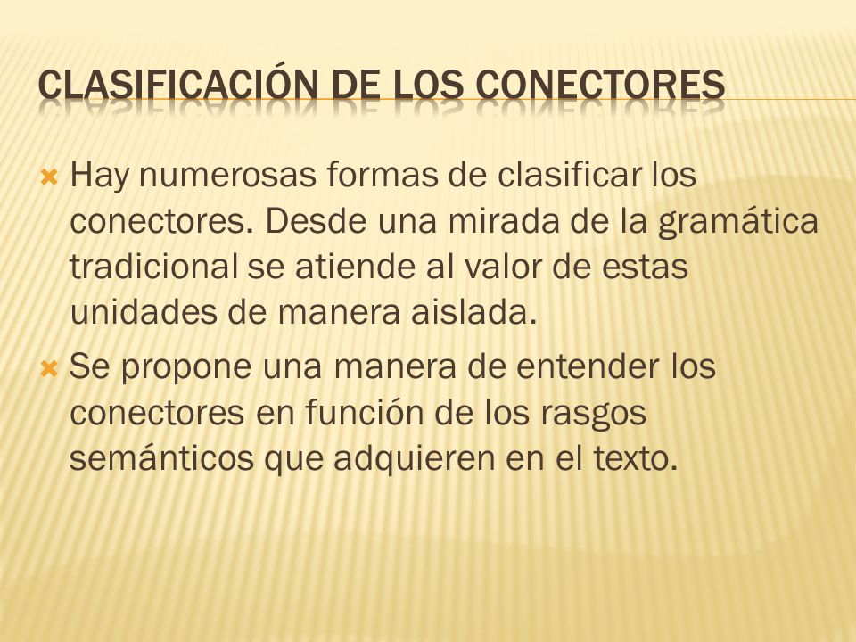 Hay numerosas formas de clasificar los conectores. Desde una mirada de la gramática tradicional se atiende al valor de estas unidades de manera aislad