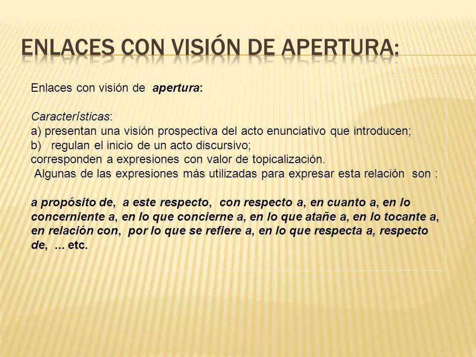 Enlaces con visión de apertura: Características: a) presentan una visión prospectiva del acto enunciativo que introducen; b) regulan el inicio de un a