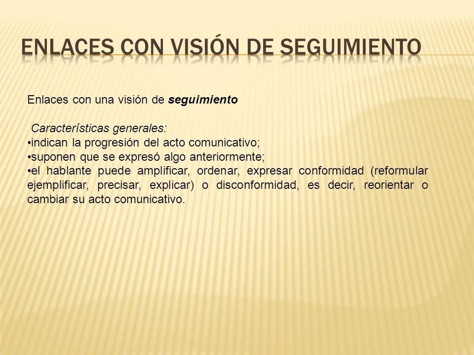 Enlaces con una visión de seguimiento Características generales: indican la progresión del acto comunicativo; suponen que se expresó algo anteriorment