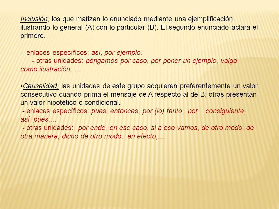 Inclusión, los que matizan lo enunciado mediante una ejemplificación, ilustrando lo general (A) con lo particular (B). El segundo enunciado aclara el