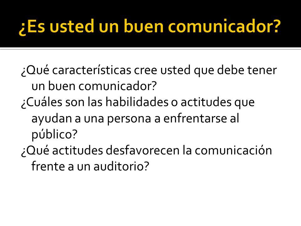 ¿Qué características cree usted que debe tener un buen comunicador? ¿Cuáles son las habilidades o actitudes que ayudan a una persona a enfrentarse al