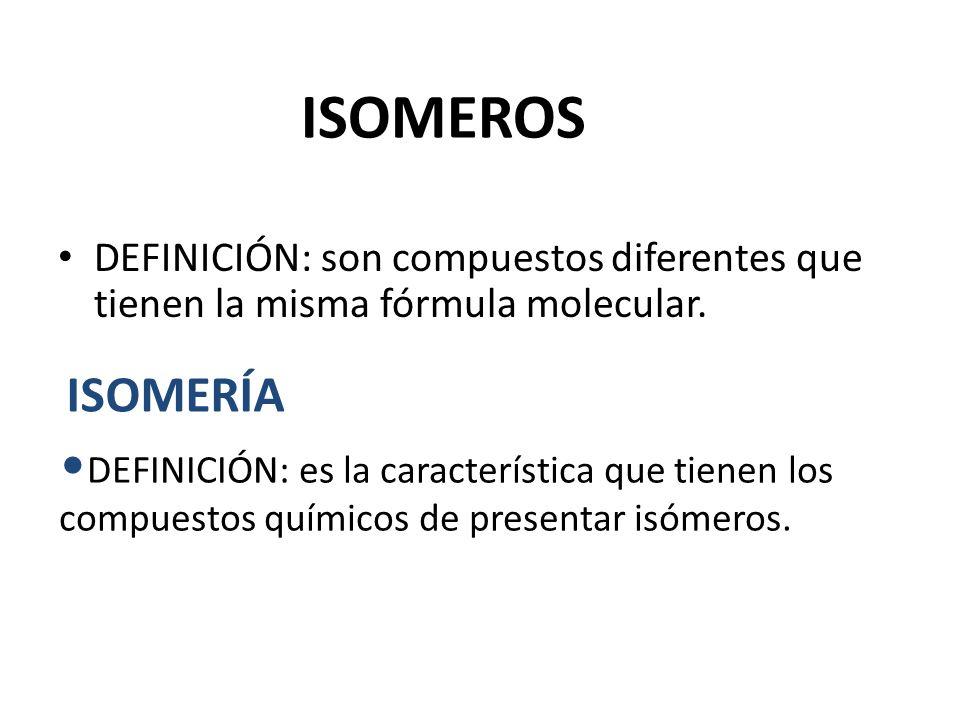 ISOMEROS DEFINICIÓN: son compuestos diferentes que tienen la misma fórmula molecular. ISOMERÍA DEFINICIÓN: es la característica que tienen los compues