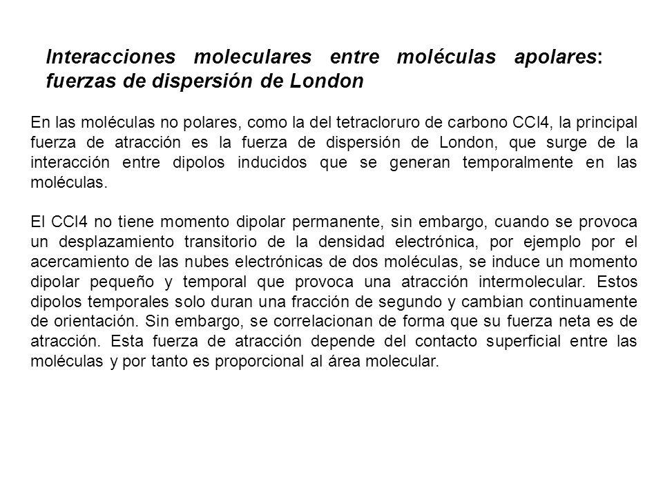 En las moléculas no polares, como la del tetracloruro de carbono CCl4, la principal fuerza de atracción es la fuerza de dispersión de London, que surg