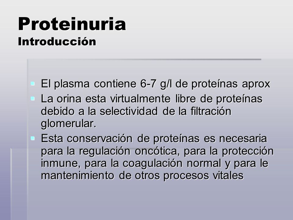 Proteinuria Introducción El plasma contiene 6-7 g/l de proteínas aprox El plasma contiene 6-7 g/l de proteínas aprox La orina esta virtualmente libre