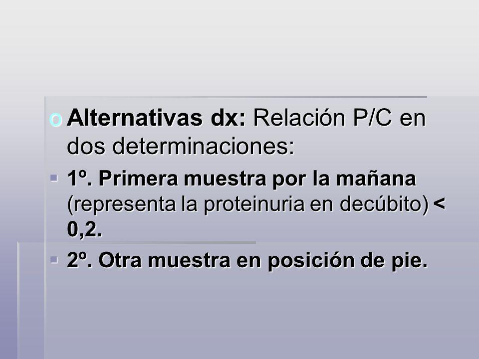 oAlternativas dx: Relación P/C en dos determinaciones: 1º. Primera muestra por la mañana (representa la proteinuria en decúbito) < 0,2. 1º. Primera mu