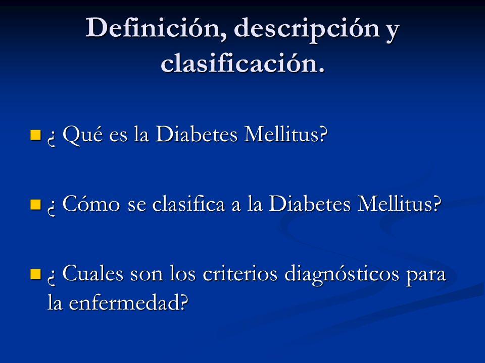 Definición, descripción y clasificación. ¿ Qué es la Diabetes Mellitus? ¿ Qué es la Diabetes Mellitus? ¿ Cómo se clasifica a la Diabetes Mellitus? ¿ C