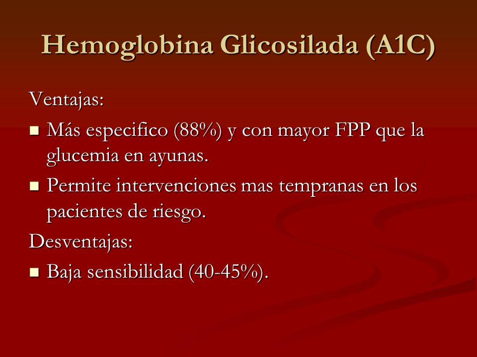 Hemoglobina Glicosilada (A1C) Ventajas: Más especifico (88%) y con mayor FPP que la glucemia en ayunas. Más especifico (88%) y con mayor FPP que la gl