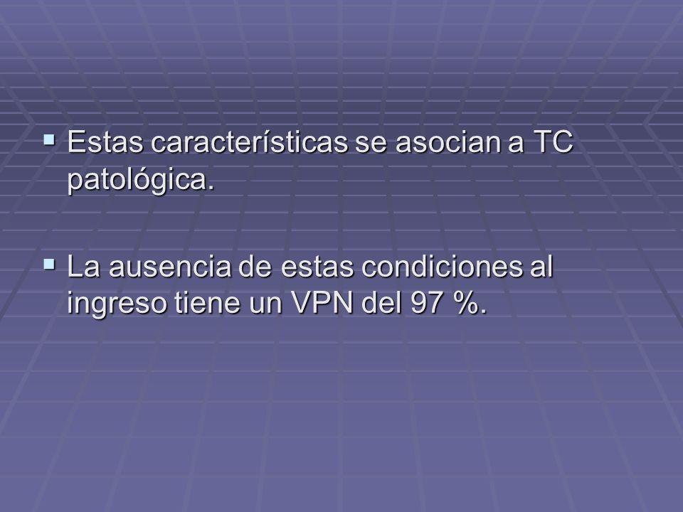 Estas características se asocian a TC patológica. Estas características se asocian a TC patológica. La ausencia de estas condiciones al ingreso tiene