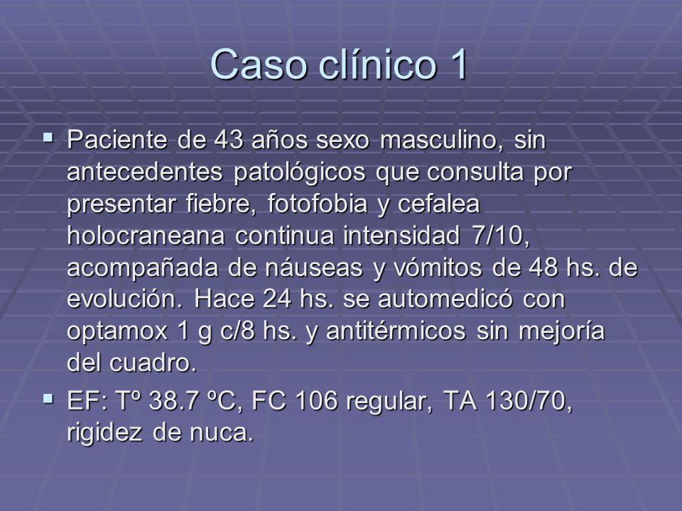 Caso clínico 1 Paciente de 43 años sexo masculino, sin antecedentes patológicos que consulta por presentar fiebre, fotofobia y cefalea holocraneana co