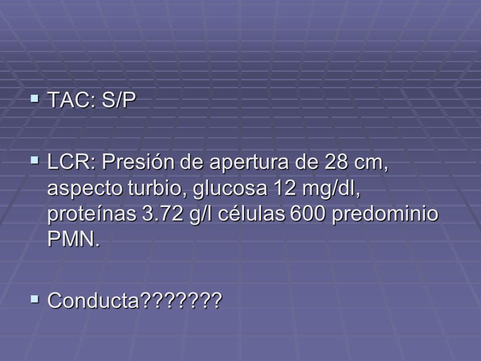 TAC: S/P TAC: S/P LCR: Presión de apertura de 28 cm, aspecto turbio, glucosa 12 mg/dl, proteínas 3.72 g/l células 600 predominio PMN. LCR: Presión de