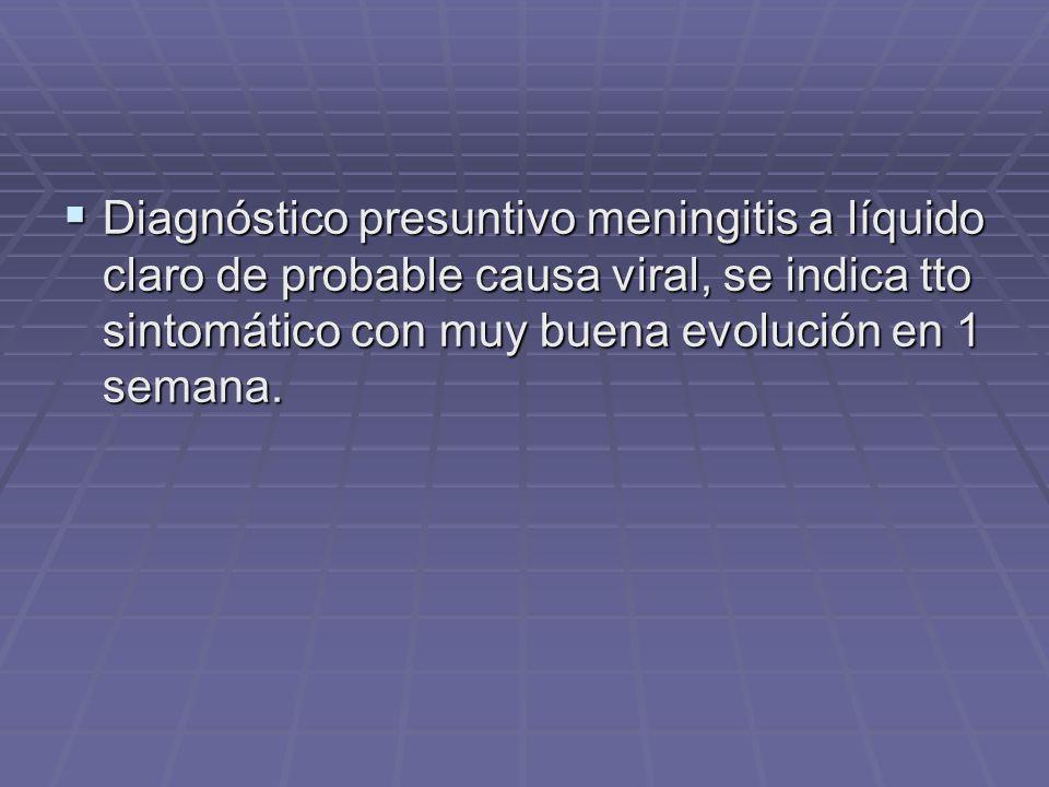 Diagnóstico presuntivo meningitis a líquido claro de probable causa viral, se indica tto sintomático con muy buena evolución en 1 semana. Diagnóstico