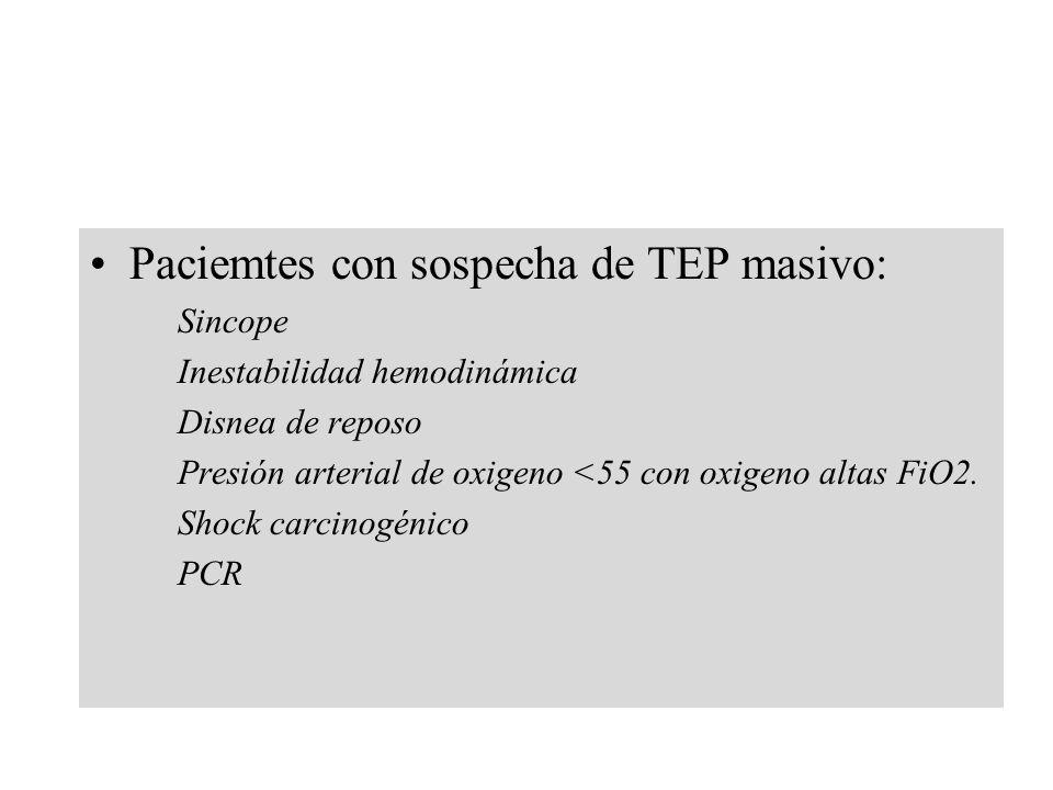 Paciemtes con sospecha de TEP masivo: Sincope Inestabilidad hemodinámica Disnea de reposo Presión arterial de oxigeno <55 con oxigeno altas FiO2. Shoc