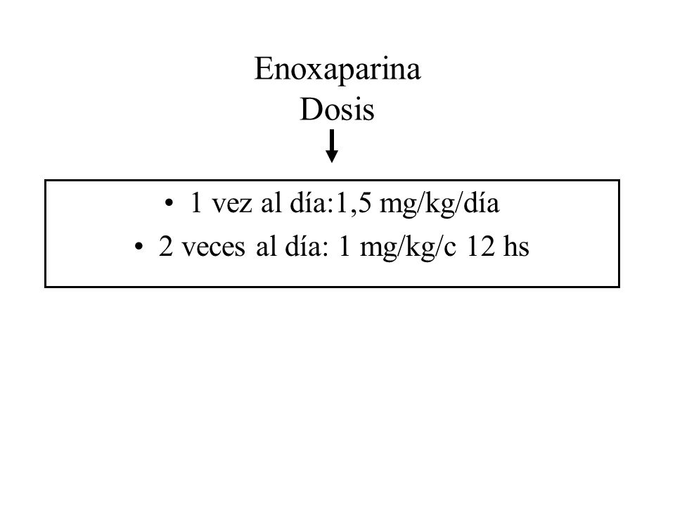 Enoxaparina Dosis 1 vez al día:1,5 mg/kg/día 2 veces al día: 1 mg/kg/c 12 hs