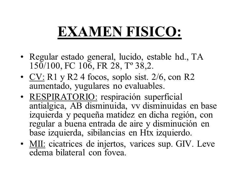 EXAMEN FISICO: Regular estado general, lucido, estable hd., TA 150/100, FC 106, FR 28, Tº 38,2. CV: R1 y R2 4 focos, soplo sist. 2/6, con R2 aumentado