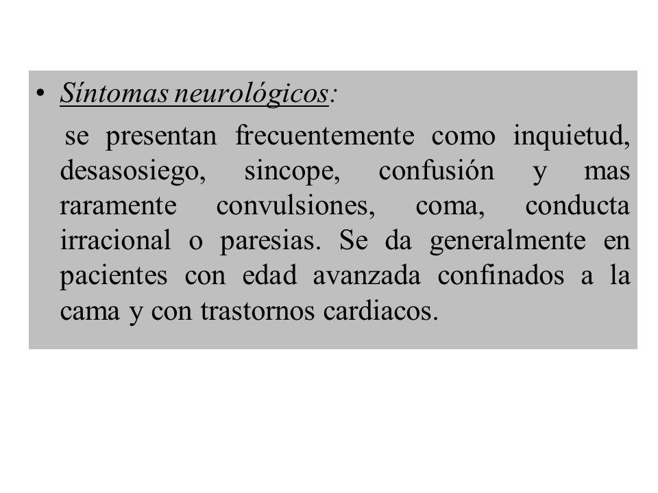 Síntomas neurológicos: se presentan frecuentemente como inquietud, desasosiego, sincope, confusión y mas raramente convulsiones, coma, conducta irraci