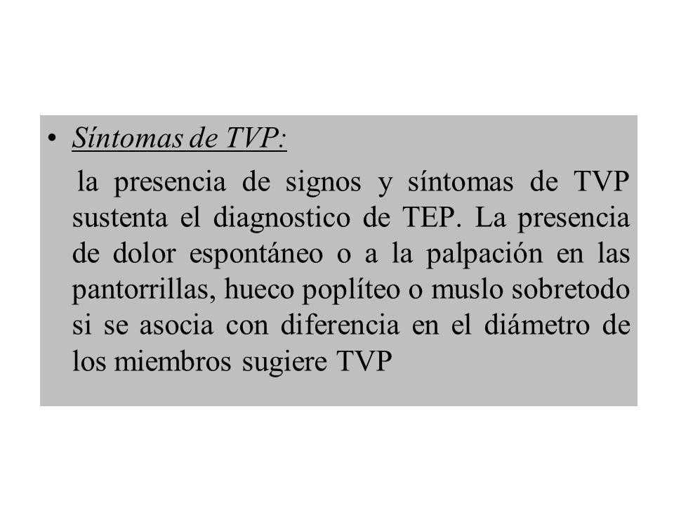 Síntomas de TVP: la presencia de signos y síntomas de TVP sustenta el diagnostico de TEP. La presencia de dolor espontáneo o a la palpación en las pan