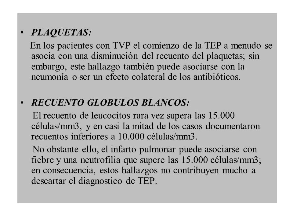 PLAQUETAS: En los pacientes con TVP el comienzo de la TEP a menudo se asocia con una disminución del recuento del plaquetas; sin embargo, este hallazg