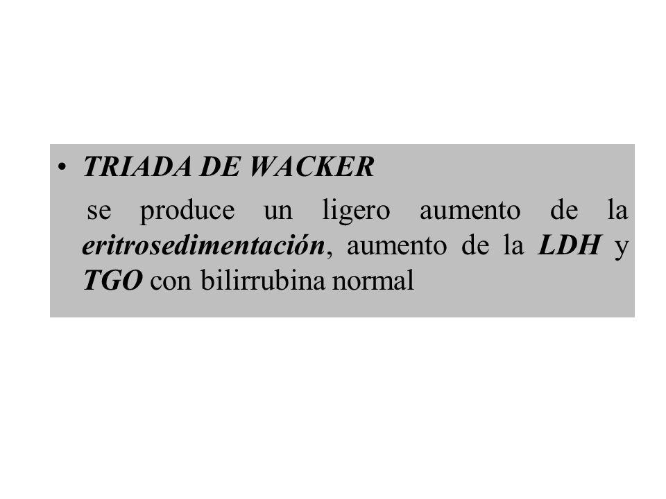 TRIADA DE WACKER se produce un ligero aumento de la eritrosedimentación, aumento de la LDH y TGO con bilirrubina normal