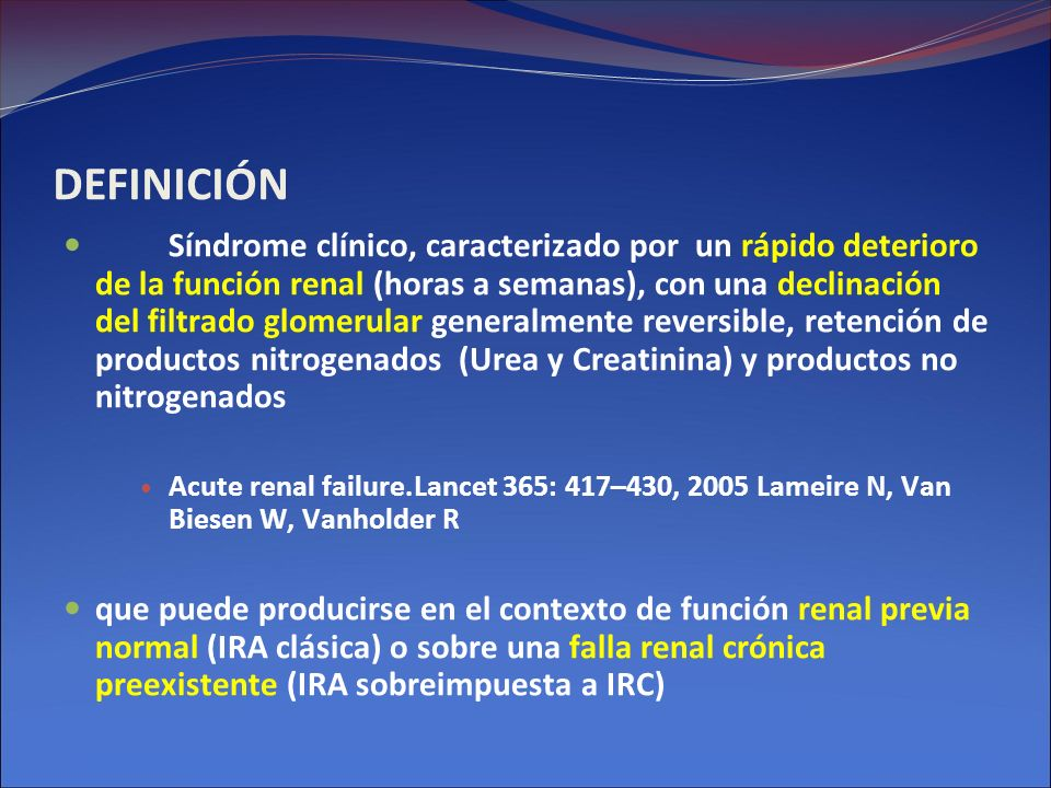 DEFINICIÓN Síndrome clínico, caracterizado por un rápido deterioro de la función renal (horas a semanas), con una declinación del filtrado glomerular