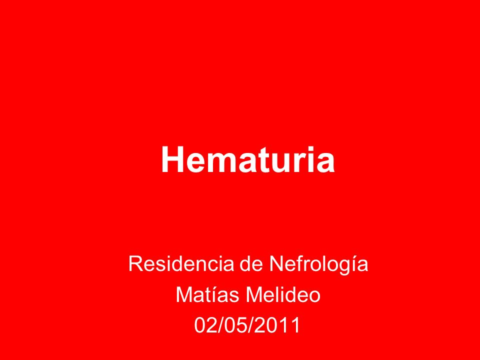 Hematuria Residencia de Nefrología Matías Melideo 02/05/2011