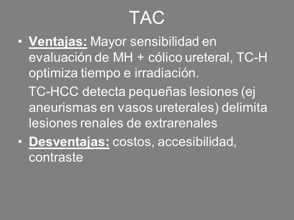 TAC Ventajas: Mayor sensibilidad en evaluación de MH + cólico ureteral, TC-H optimiza tiempo e irradiación. TC-HCC detecta pequeñas lesiones (ej aneur