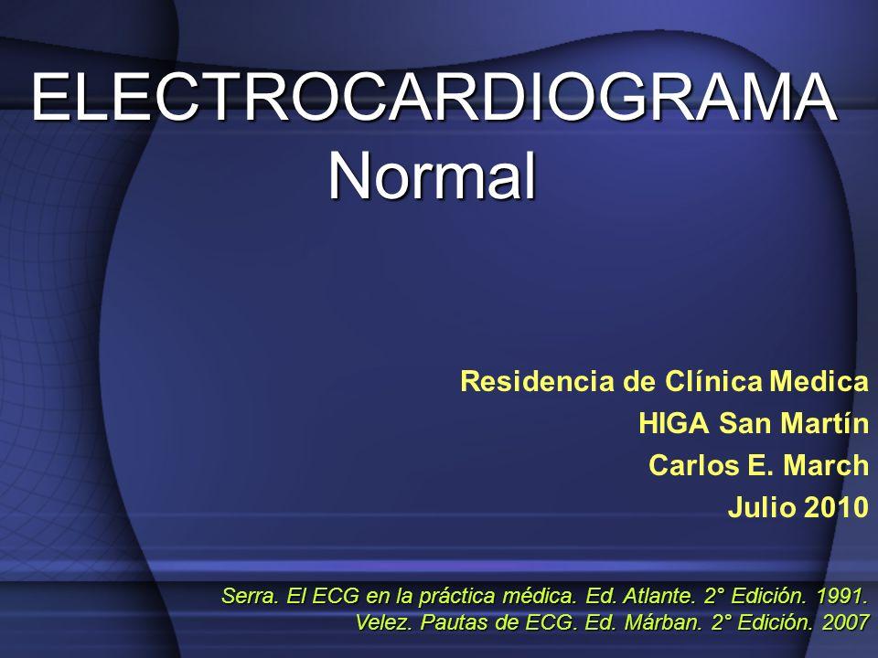 ELECTROCARDIOGRAMA Normal Residencia de Clínica Medica HIGA San Martín Carlos E. March Julio 2010 Serra. El ECG en la práctica médica. Ed. Atlante. 2°