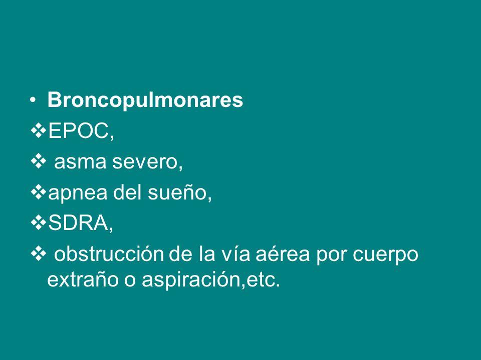 Broncopulmonares EPOC, asma severo, apnea del sueño, SDRA, obstrucción de la vía aérea por cuerpo extraño o aspiración,etc.