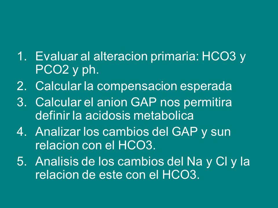 1.Evaluar al alteracion primaria: HCO3 y PCO2 y ph.
