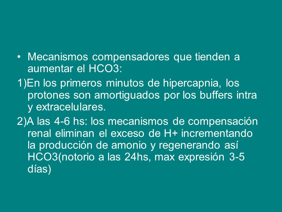 Mecanismos compensadores que tienden a aumentar el HCO3: 1)En los primeros minutos de hipercapnia, los protones son amortiguados por los buffers intra y extracelulares.