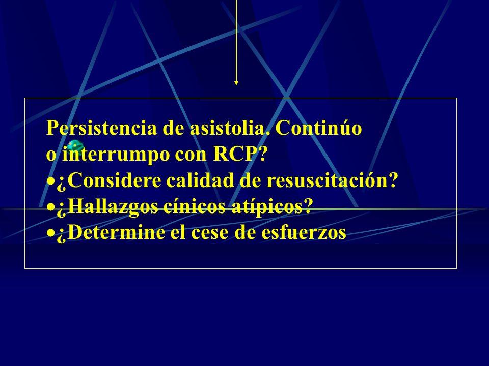 Persistencia de asistolia. Continúo o interrumpo con RCP? ¿Considere calidad de resuscitación? ¿Hallazgos cínicos atípicos? ¿Determine el cese de esfu