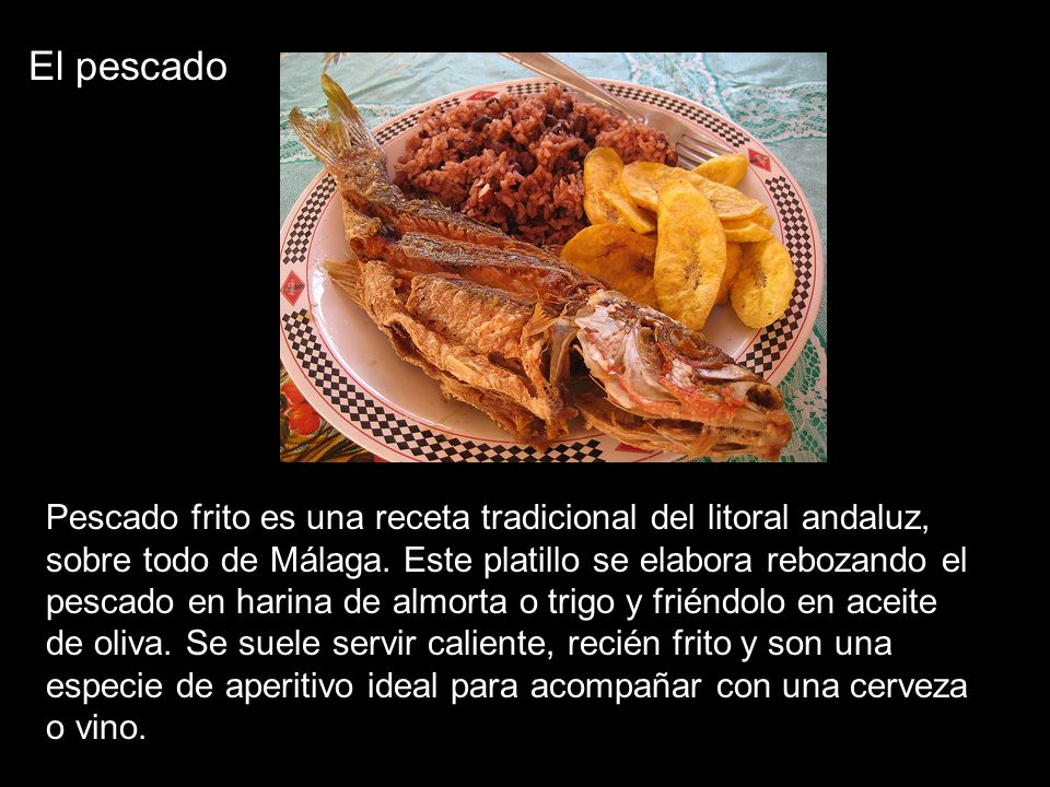 El pescado Pescado frito es una receta tradicional del litoral andaluz, sobre todo de Málaga. Este platillo se elabora rebozando el pescado en harina