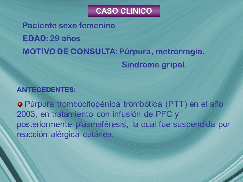 CASO CLINICO Paciente sexo femenino EDAD: 29 años MOTIVO DE CONSULTA: Púrpura, metrorragia. Síndrome gripal. ANTECEDENTES: Púrpura trombocitopénica tr