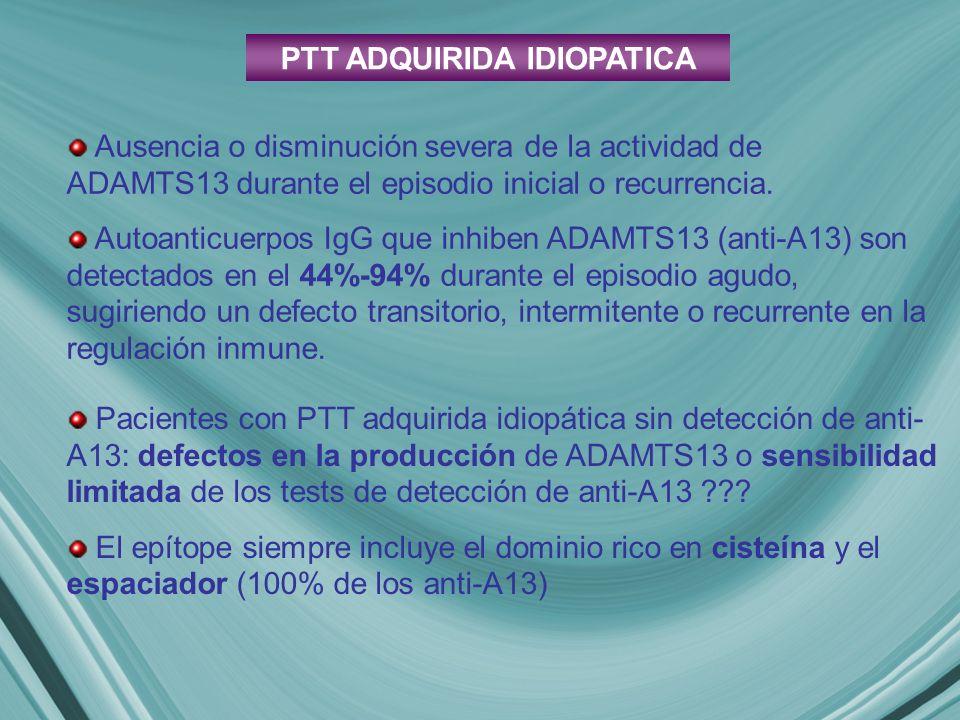 PTT ADQUIRIDA IDIOPATICA Pacientes con PTT adquirida idiopática sin detección de anti- A13: defectos en la producción de ADAMTS13 o sensibilidad limitada de los tests de detección de anti-A13 ??.