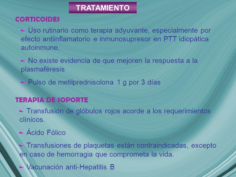 TRATAMIENTO CORTICOIDES Uso rutinario como terapia adyuvante, especialmente por efecto antiinflamatorio e inmunosupresor en PTT idiopática autoinmune.