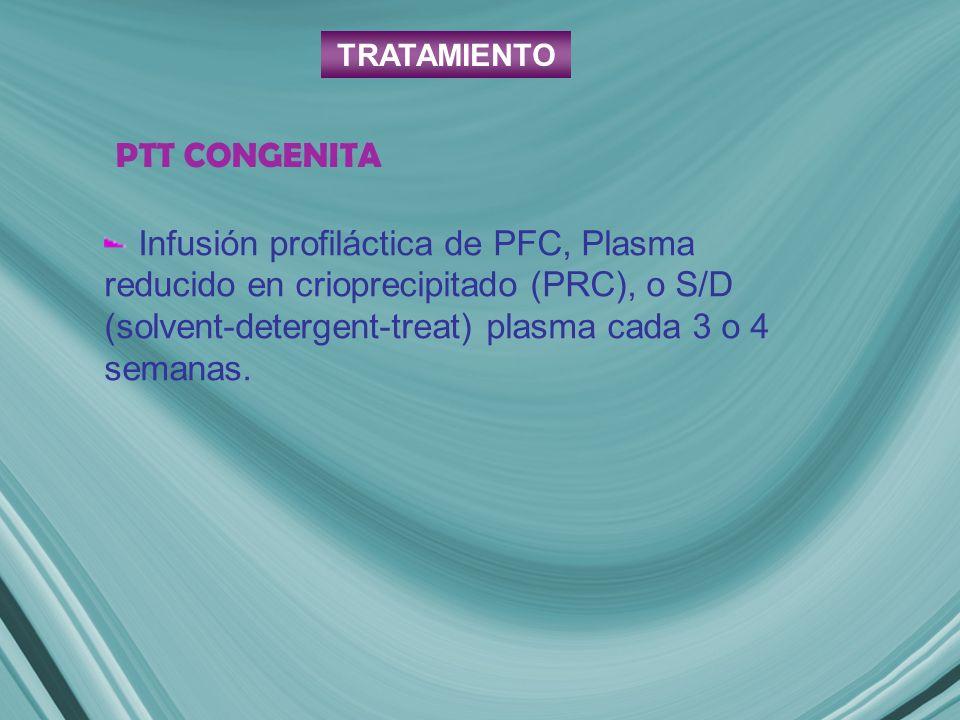 PTT CONGENITA Infusión profiláctica de PFC, Plasma reducido en crioprecipitado (PRC), o S/D (solvent-detergent-treat) plasma cada 3 o 4 semanas. TRATA