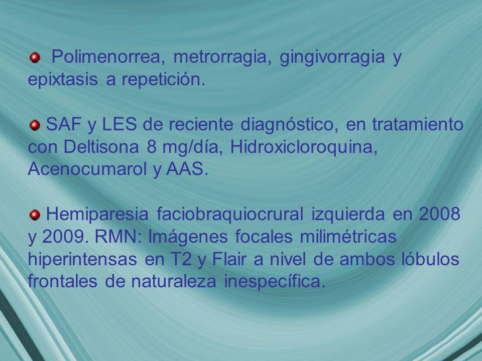 Polimenorrea, metrorragia, gingivorragia y epixtasis a repetición. SAF y LES de reciente diagnóstico, en tratamiento con Deltisona 8 mg/día, Hidroxicl