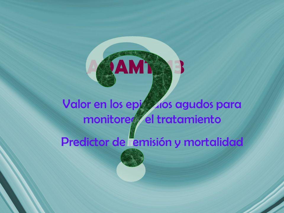 ADAMTS 13 Valor en los episodios agudos para monitorear el tratamiento Predictor de remisión y mortalidad