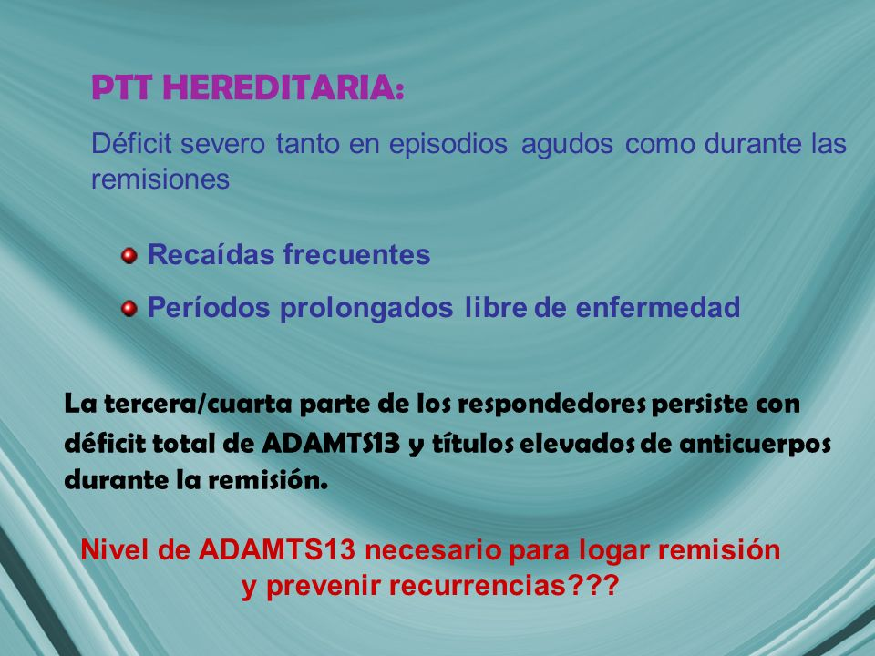 PTT HEREDITARIA: Déficit severo tanto en episodios agudos como durante las remisiones Recaídas frecuentes Períodos prolongados libre de enfermedad Nivel de ADAMTS13 necesario para logar remisión y prevenir recurrencias??.