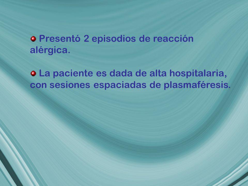 Presentó 2 episodios de reacción alérgica. La paciente es dada de alta hospitalaria, con sesiones espaciadas de plasmaféresis.