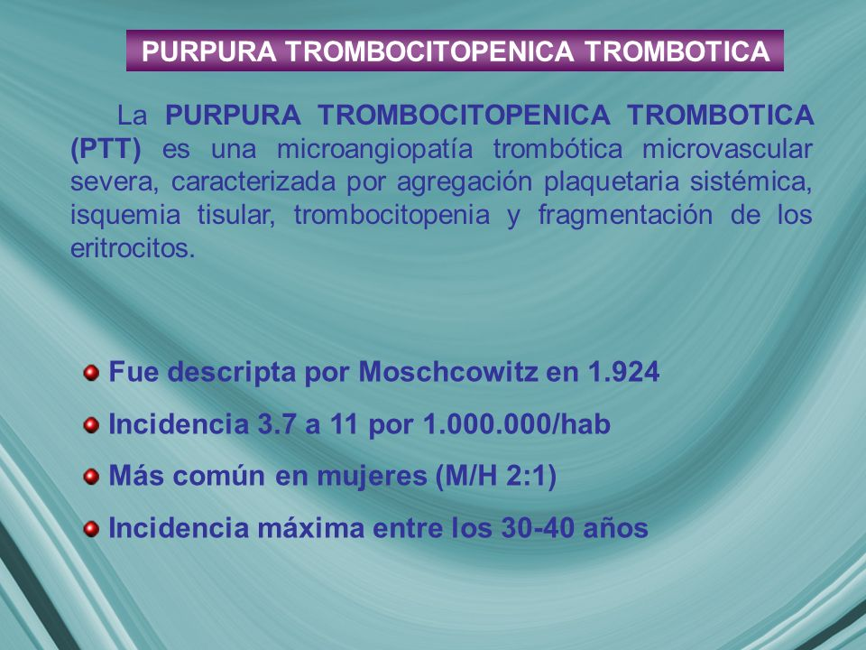 La PURPURA TROMBOCITOPENICA TROMBOTICA (PTT) es una microangiopatía trombótica microvascular severa, caracterizada por agregación plaquetaria sistémica, isquemia tisular, trombocitopenia y fragmentación de los eritrocitos.