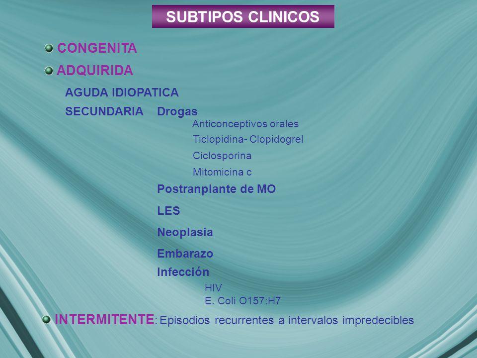 SUBTIPOS CLINICOS CONGENITA ADQUIRIDA SECUNDARIA INTERMITENTE : Episodios recurrentes a intervalos impredecibles AGUDA IDIOPATICA Drogas Anticonceptivos orales Ticlopidina- Clopidogrel Ciclosporina Mitomicina c Postranplante de MO LES Neoplasia Embarazo Infección HIV E.
