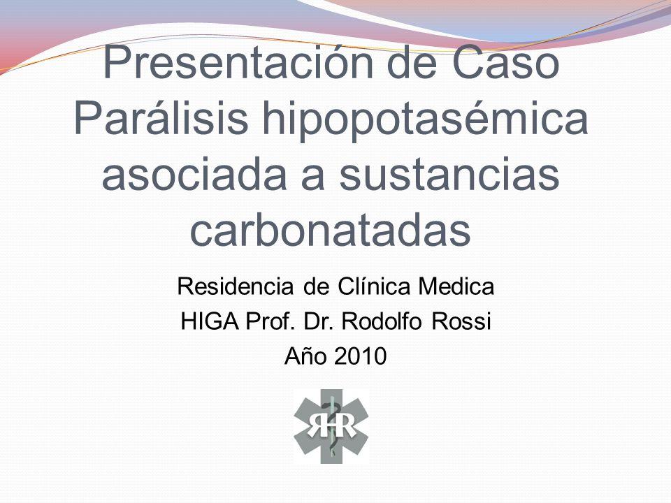 Presentación de Caso Parálisis hipopotasémica asociada a sustancias carbonatadas Residencia de Clínica Medica HIGA Prof. Dr. Rodolfo Rossi Año 2010