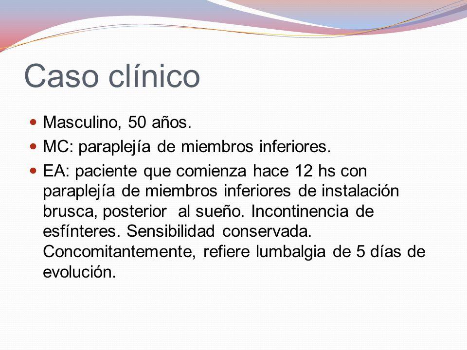 Caso clínico Masculino, 50 años. MC: paraplejía de miembros inferiores. EA: paciente que comienza hace 12 hs con paraplejía de miembros inferiores de