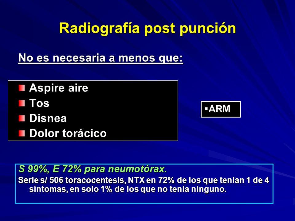 Radiografía post punción No es necesaria a menos que: Aspire aire TosDisnea Dolor torácico S 99%, E 72% para neumotórax. Serie s/ 506 toracocentesis,