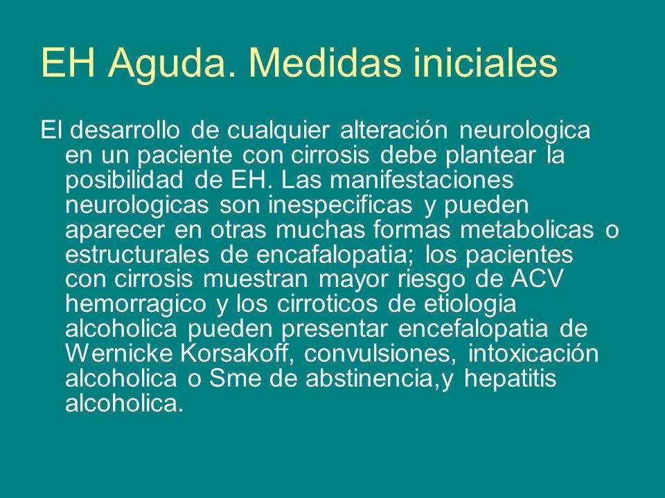 EH Aguda. Medidas iniciales El desarrollo de cualquier alteración neurologica en un paciente con cirrosis debe plantear la posibilidad de EH. Las mani