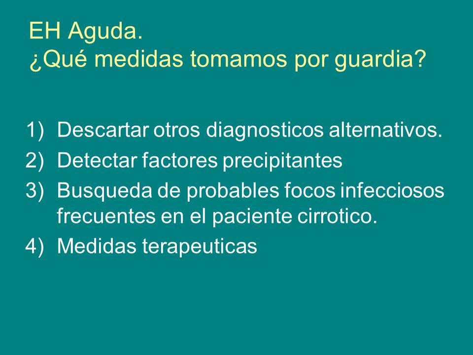 EH Aguda. ¿Qué medidas tomamos por guardia? 1)Descartar otros diagnosticos alternativos. 2)Detectar factores precipitantes 3)Busqueda de probables foc
